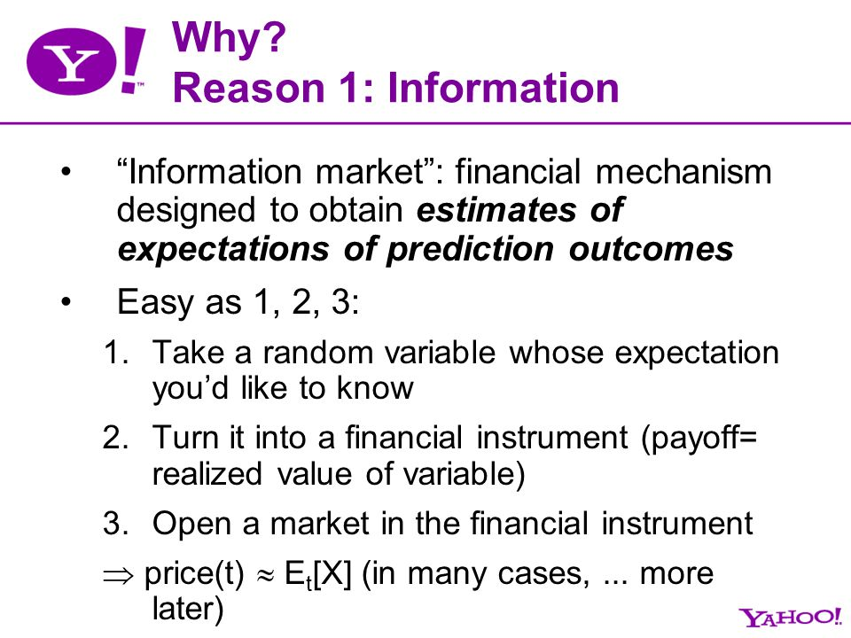 Why? Reason 1: Information Information market: financial mechanism designed to obtain estimates of expectations of prediction outcomes Easy as 1, 2, 3