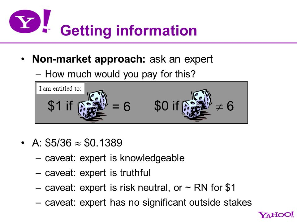Getting information Non-market approach: ask an expert –How much would you pay for this? A: $5/36 $0.1389 –caveat: expert is knowledgeable –caveat: ex