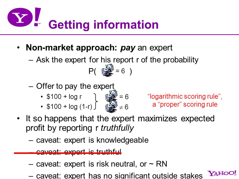 Getting information Non-market approach: pay an expert –Ask the expert for his report r of the probability P( ) –Offer to pay the expert $100 + log r
