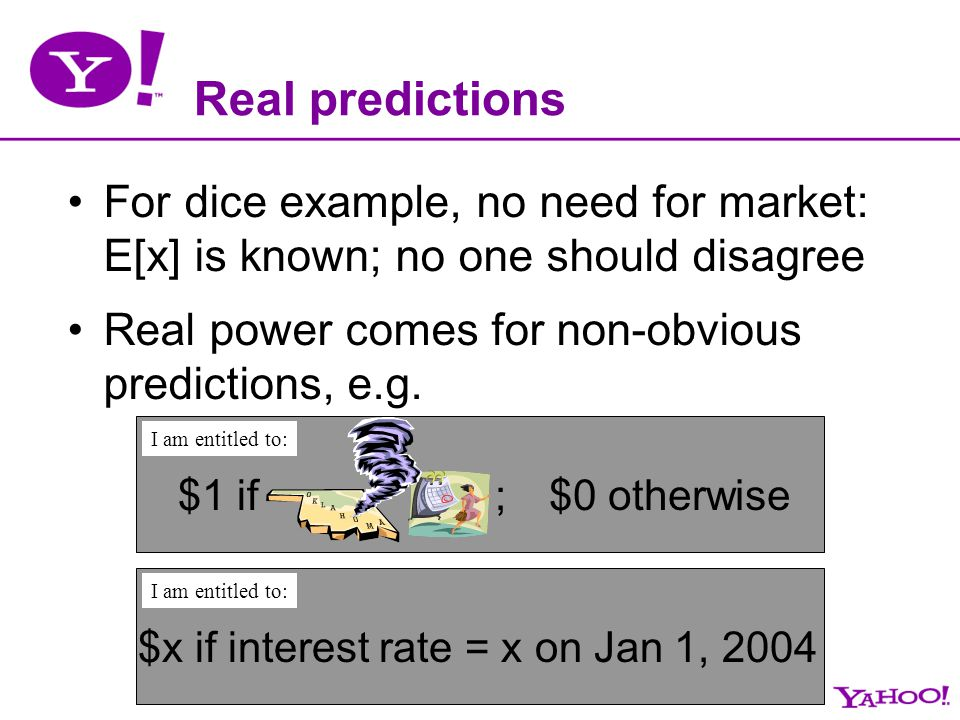Real predictions For dice example, no need for market: E[x] is known; no one should disagree Real power comes for non-obvious predictions, e.g. $1 if