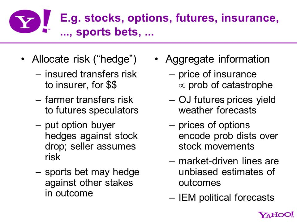 E.g. stocks, options, futures, insurance,..., sports bets,... Allocate risk (hedge) –insured transfers risk to insurer, for $$ –farmer transfers risk