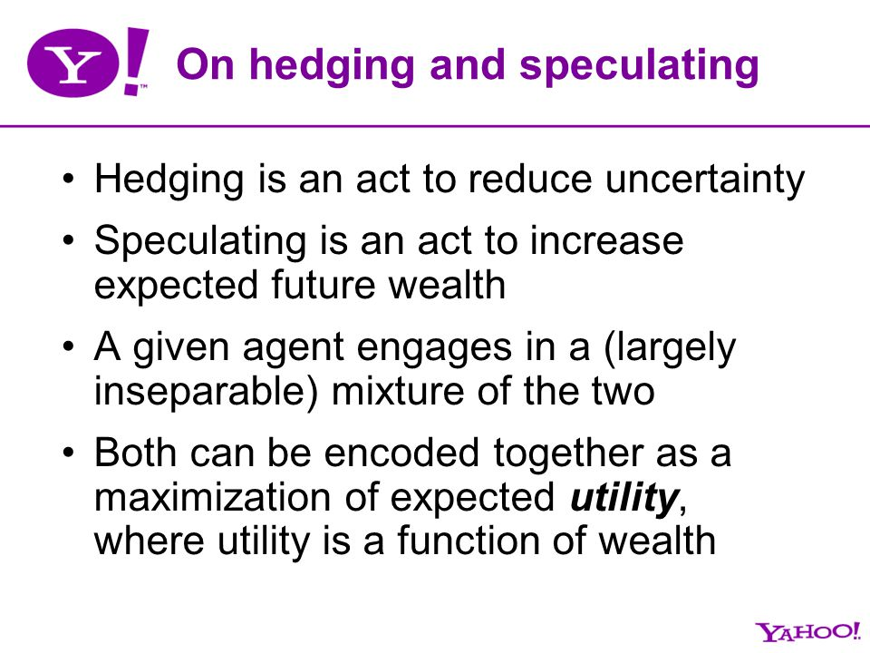 On hedging and speculating Hedging is an act to reduce uncertainty Speculating is an act to increase expected future wealth A given agent engages in a