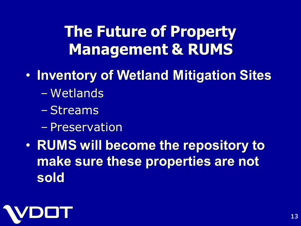 13 The Future of Property Management & RUMS Inventory of Wetland Mitigation SitesInventory of Wetland Mitigation Sites –Wetlands –Streams –Preservation RUMS will become the repository to make sure these properties are not soldRUMS will become the repository to make sure these properties are not sold