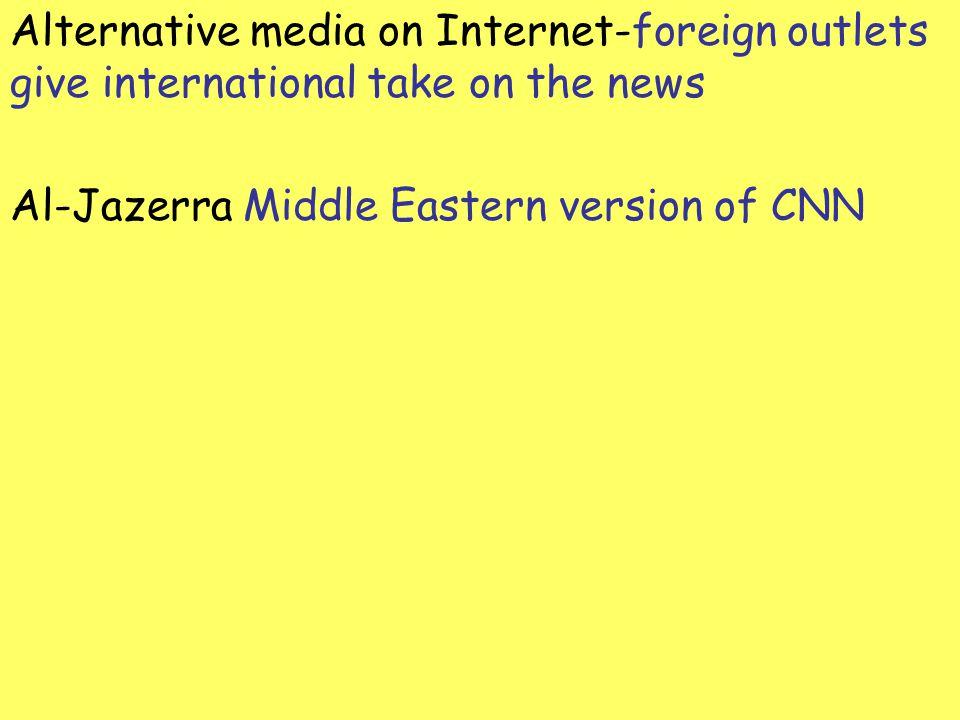Alternative media on Internet-foreign outlets give international take on the news Al-Jazerra Middle Eastern version of CNN