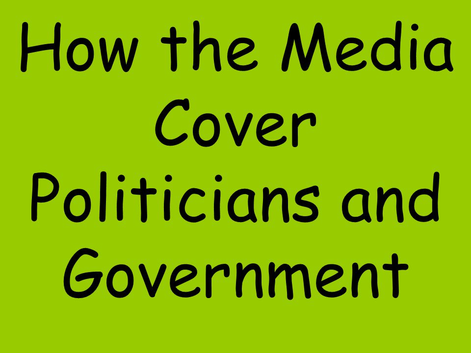 How the Media Cover Politicians and Government