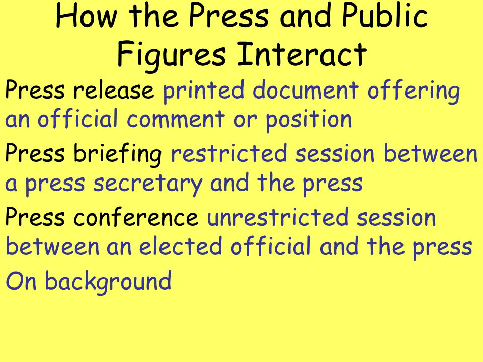 How the Press and Public Figures Interact Press release printed document offering an official comment or position Press briefing restricted session be