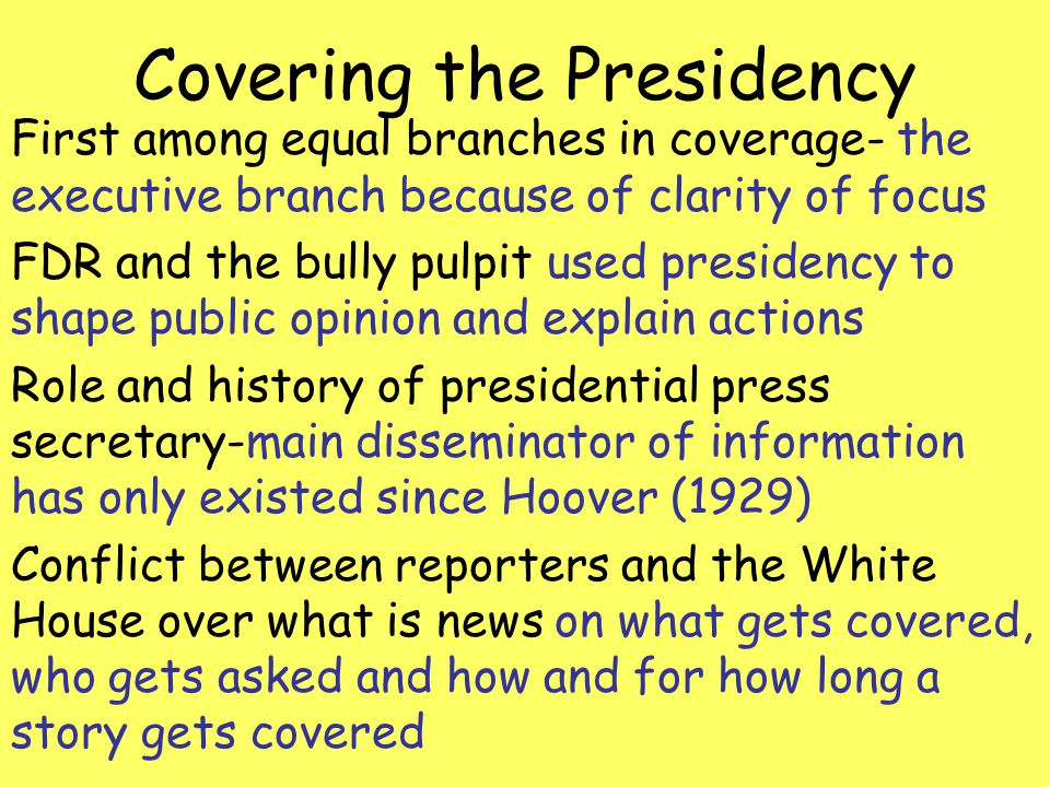 Covering the Presidency First among equal branches in coverage- the executive branch because of clarity of focus FDR and the bully pulpit used preside