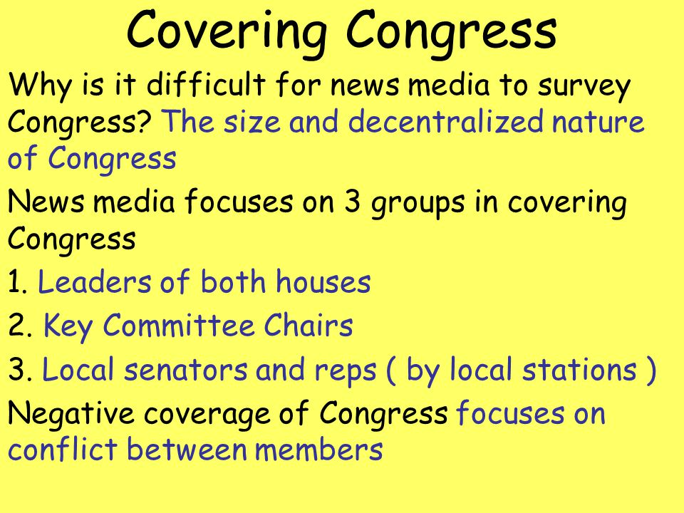 Covering Congress Why is it difficult for news media to survey Congress? The size and decentralized nature of Congress News media focuses on 3 groups