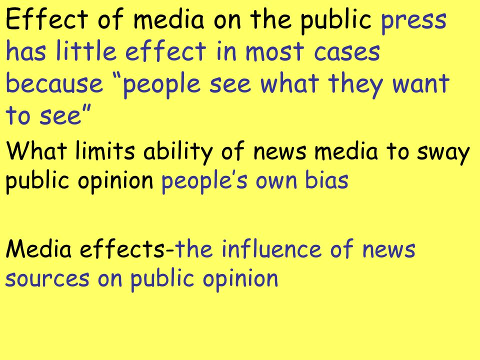 Effect of media on the public press has little effect in most cases because people see what they want to see What limits ability of news media to sway