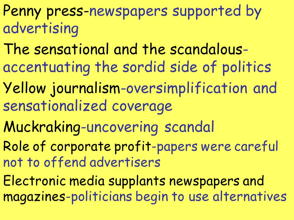 Penny press-newspapers supported by advertising The sensational and the scandalous- accentuating the sordid side of politics Yellow journalism-oversim