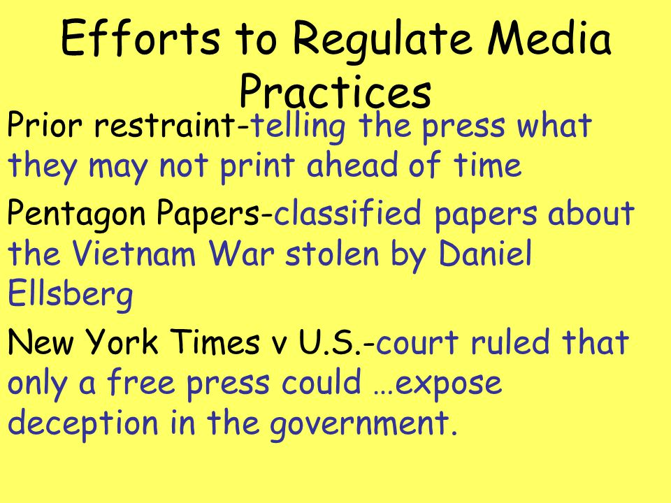 Efforts to Regulate Media Practices Prior restraint-telling the press what they may not print ahead of time Pentagon Papers-classified papers about th