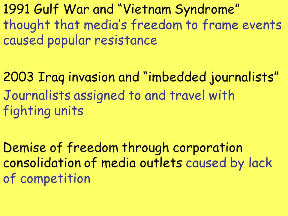 1991 Gulf War and Vietnam Syndrome thought that medias freedom to frame events caused popular resistance 2003 Iraq invasion and imbedded journalists J
