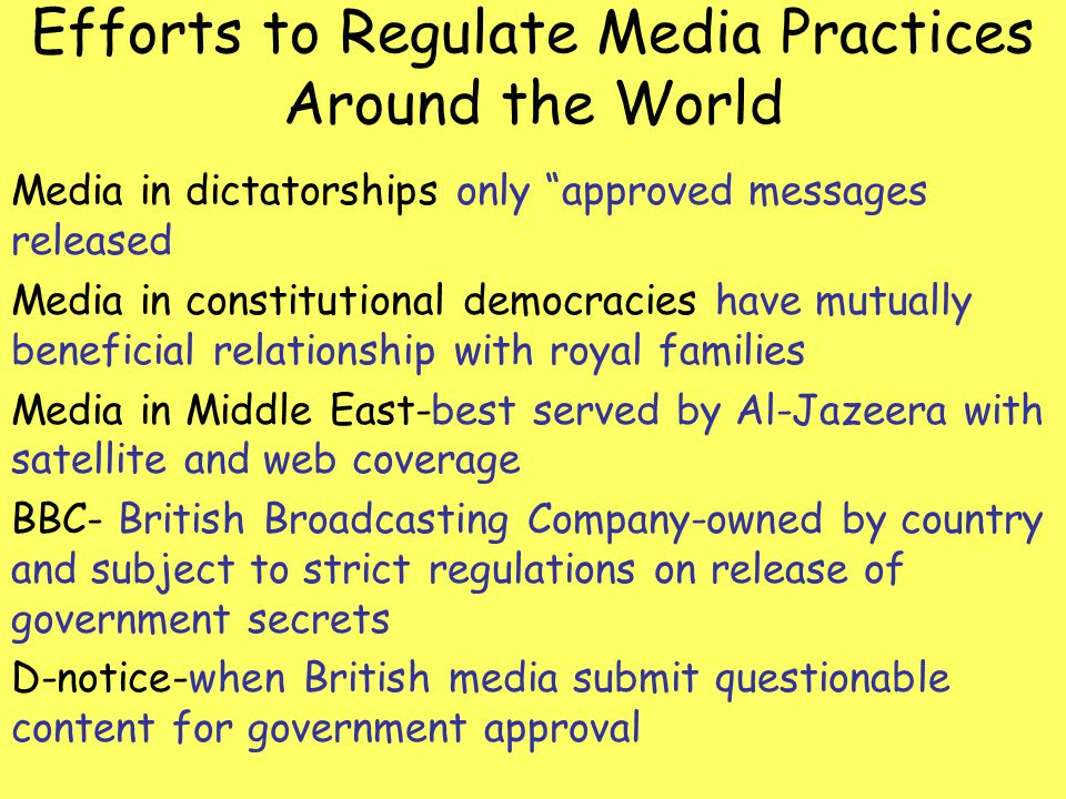 Efforts to Regulate Media Practices Around the World Media in dictatorships only approved messages released Media in constitutional democracies have m