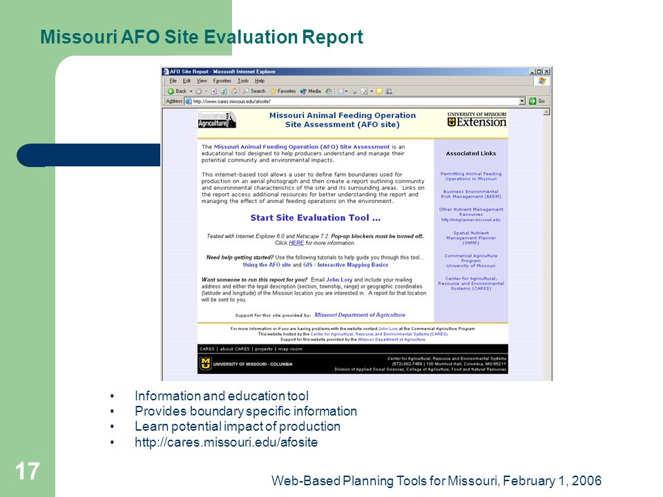 Web-Based Planning Tools for Missouri, February 1, 2006 17 Missouri AFO Site Evaluation Report Information and education tool Provides boundary specific information Learn potential impact of production http://cares.missouri.edu/afosite