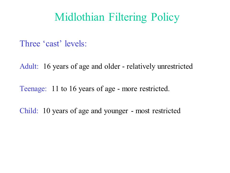 Midlothian Filtering Policy Three cast levels: Adult: 16 years of age and older - relatively unrestricted Teenage: 11 to 16 years of age - more restricted.
