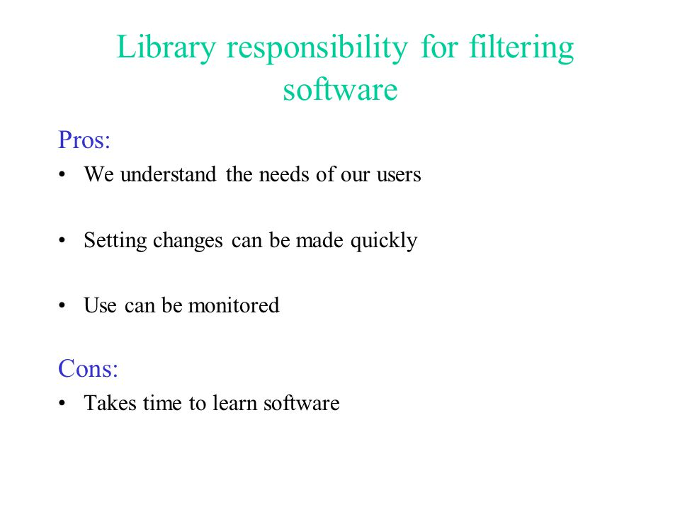 Library responsibility for filtering software Pros: We understand the needs of our users Setting changes can be made quickly Use can be monitored Cons: Takes time to learn software