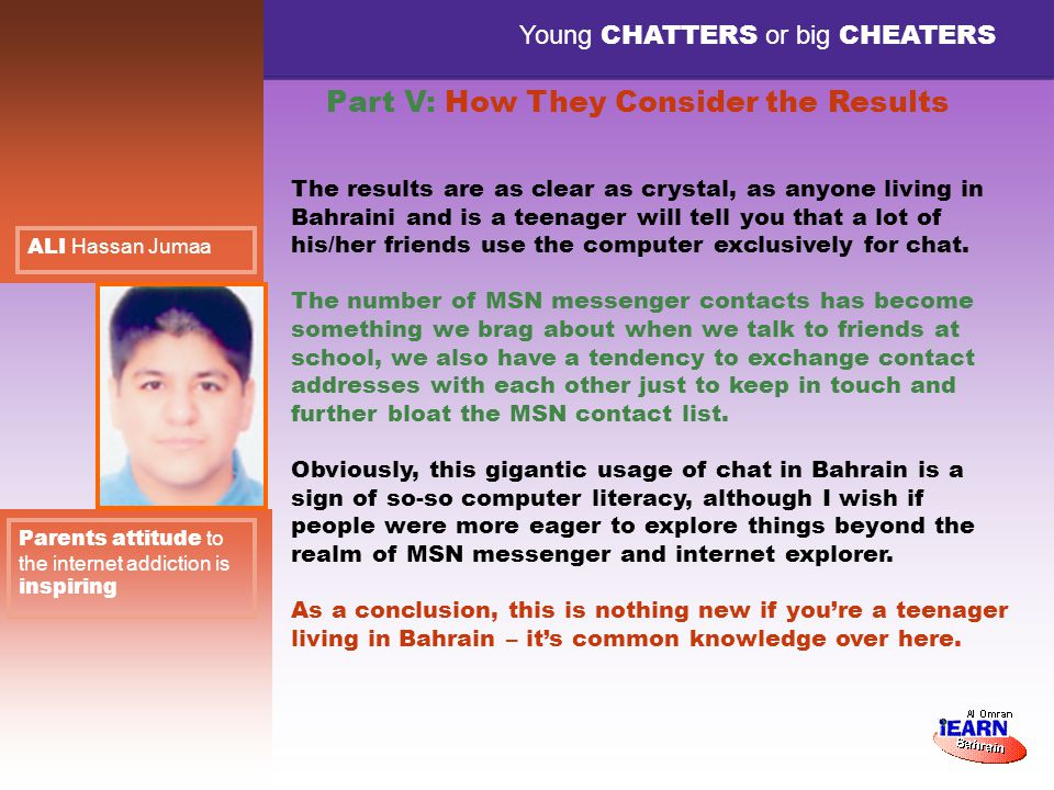 Young CHATTERS or big CHEATERS Part V: How They Consider the Results Parents attitude to the internet addiction is inspiring ALI Hassan Jumaa The results are as clear as crystal, as anyone living in Bahraini and is a teenager will tell you that a lot of his/her friends use the computer exclusively for chat.