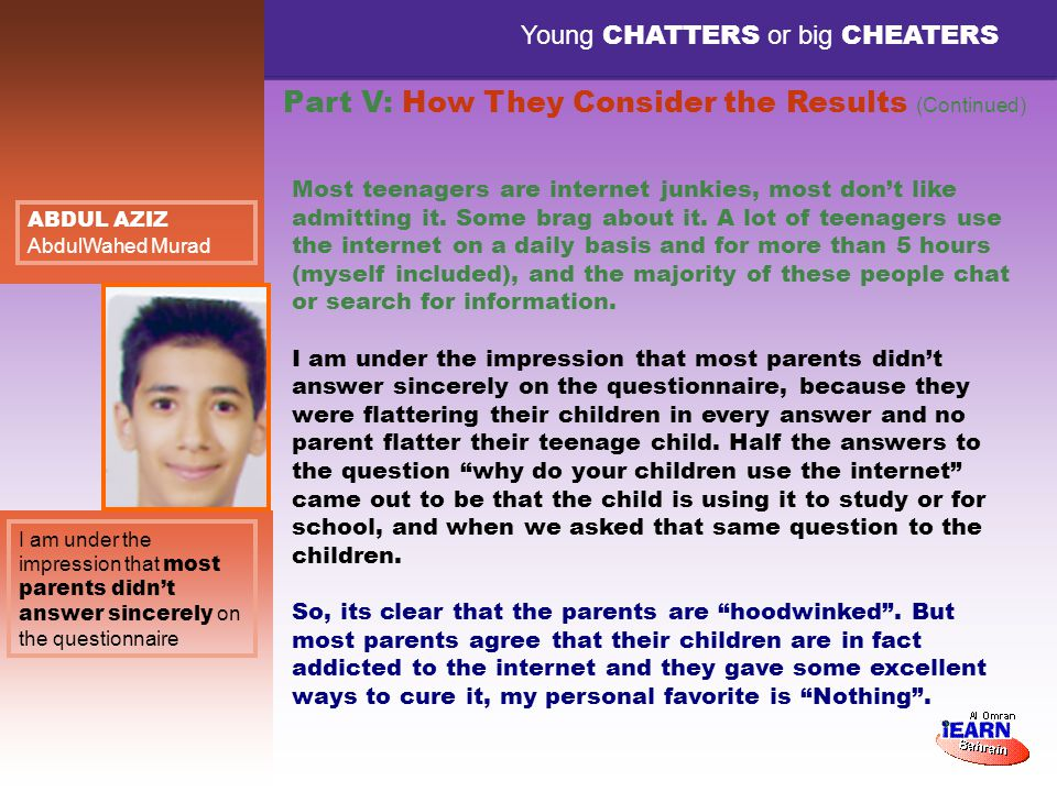 Young CHATTERS or big CHEATERS I am under the impression that most parents didnt answer sincerely on the questionnaire ABDUL AZIZ AbdulWahed Murad Most teenagers are internet junkies, most dont like admitting it.