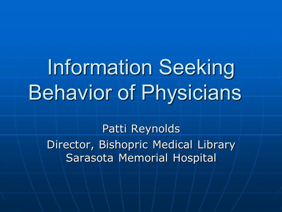 Information Seeking Behavior of Physicians Patti Reynolds Director, Bishopric Medical Library Sarasota Memorial Hospital