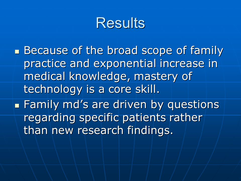 Results Because of the broad scope of family practice and exponential increase in medical knowledge, mastery of technology is a core skill. Because of