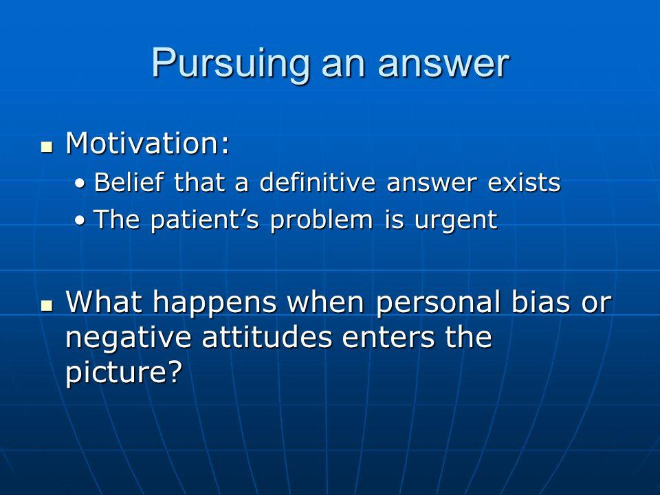 Pursuing an answer Motivation: Motivation: Belief that a definitive answer existsBelief that a definitive answer exists The patients problem is urgent