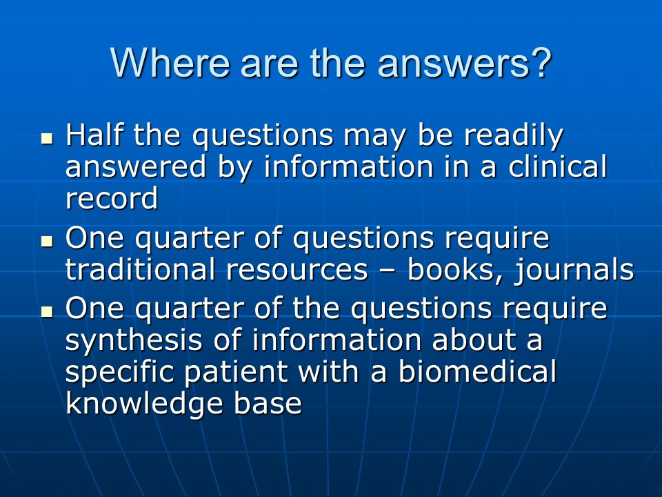 Where are the answers? Half the questions may be readily answered by information in a clinical record Half the questions may be readily answered by in
