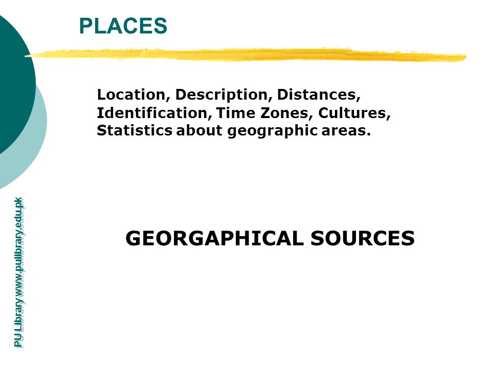 PU Library www.pulibrary.edu.pk PLACES Location, Description, Distances, Identification, Time Zones, Cultures, Statistics about geographic areas. GEOR