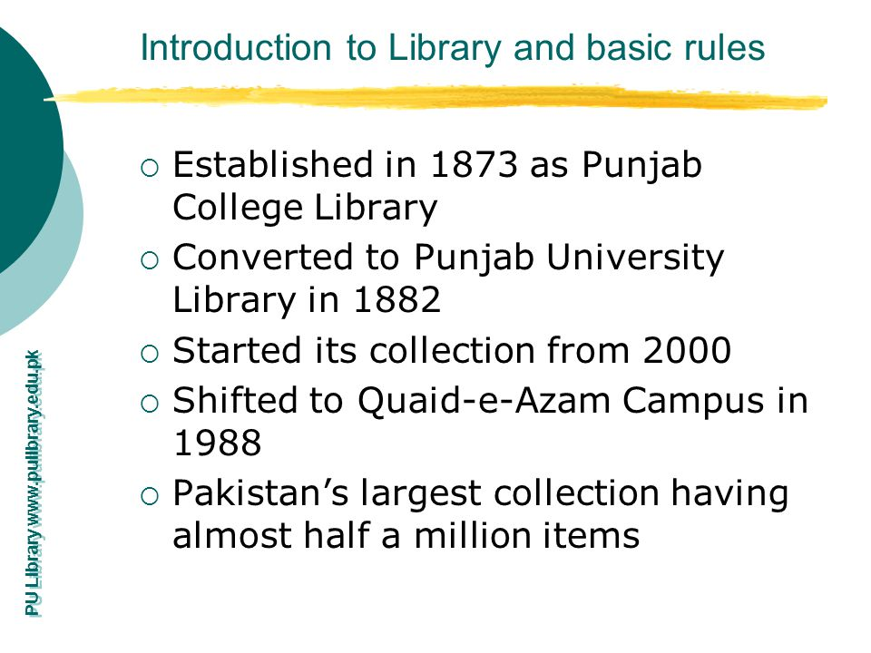 PU Library www.pulibrary.edu.pk Introduction to Library and basic rules Established in 1873 as Punjab College Library Converted to Punjab University L