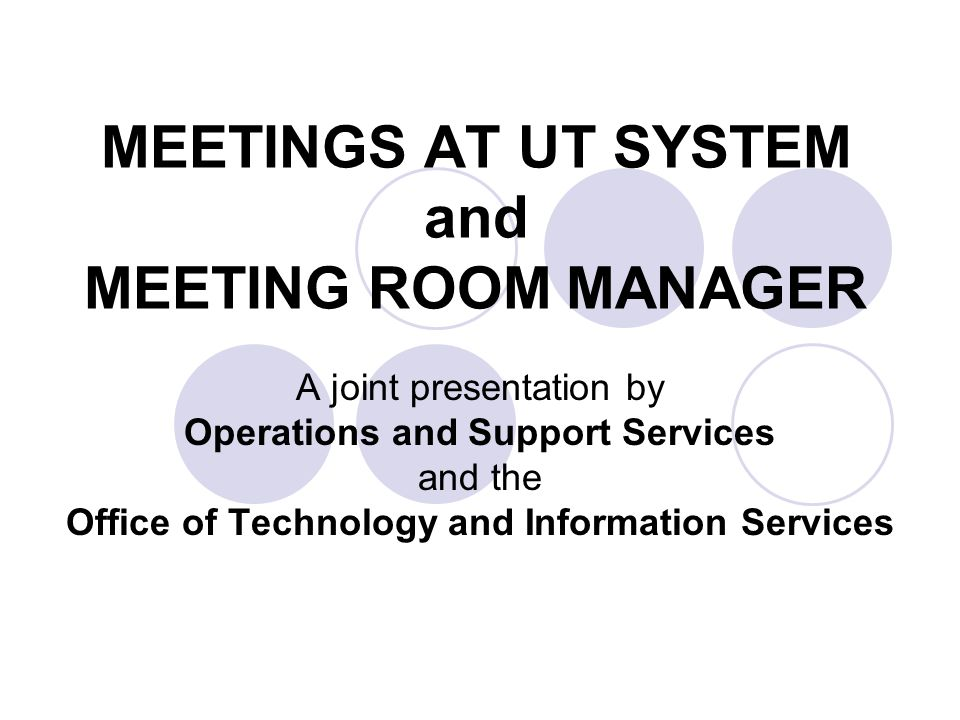 MEETINGS AT UT SYSTEM and MEETING ROOM MANAGER A joint presentation by Operations and Support Services and the Office of Technology and Information Services