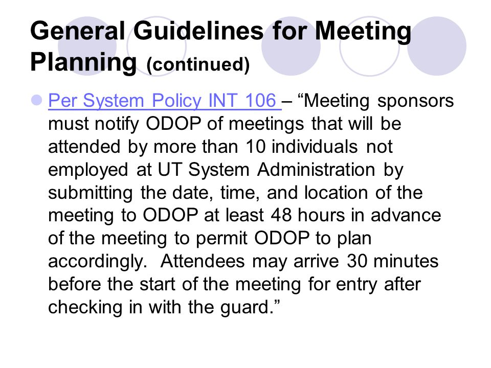 General Guidelines for Meeting Planning (continued) Per System Policy INT 106 – Meeting sponsors must notify ODOP of meetings that will be attended by more than 10 individuals not employed at UT System Administration by submitting the date, time, and location of the meeting to ODOP at least 48 hours in advance of the meeting to permit ODOP to plan accordingly.