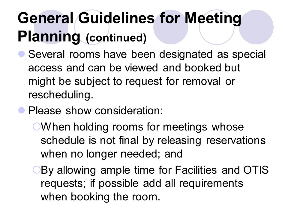 General Guidelines for Meeting Planning (continued) Several rooms have been designated as special access and can be viewed and booked but might be subject to request for removal or rescheduling.