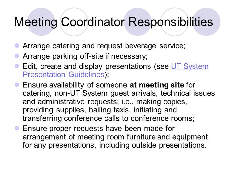 Meeting Coordinator Responsibilities Arrange catering and request beverage service; Arrange parking off-site if necessary; Edit, create and display presentations (see UT System Presentation Guidelines);UT System Presentation Guidelines Ensure availability of someone at meeting site for catering, non-UT System guest arrivals, technical issues and administrative requests; i.e., making copies, providing supplies, hailing taxis, initiating and transferring conference calls to conference rooms; Ensure proper requests have been made for arrangement of meeting room furniture and equipment for any presentations, including outside presentations.
