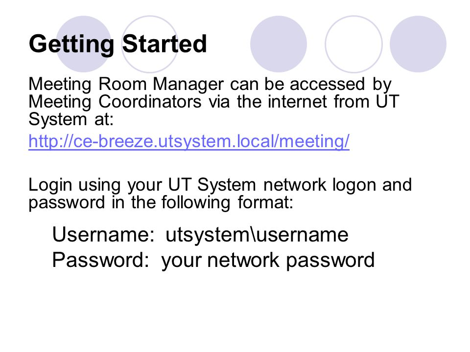 Getting Started Meeting Room Manager can be accessed by Meeting Coordinators via the internet from UT System at: http://ce-breeze.utsystem.local/meeting/ Login using your UT System network logon and password in the following format: Username: utsystem\username Password: your network password