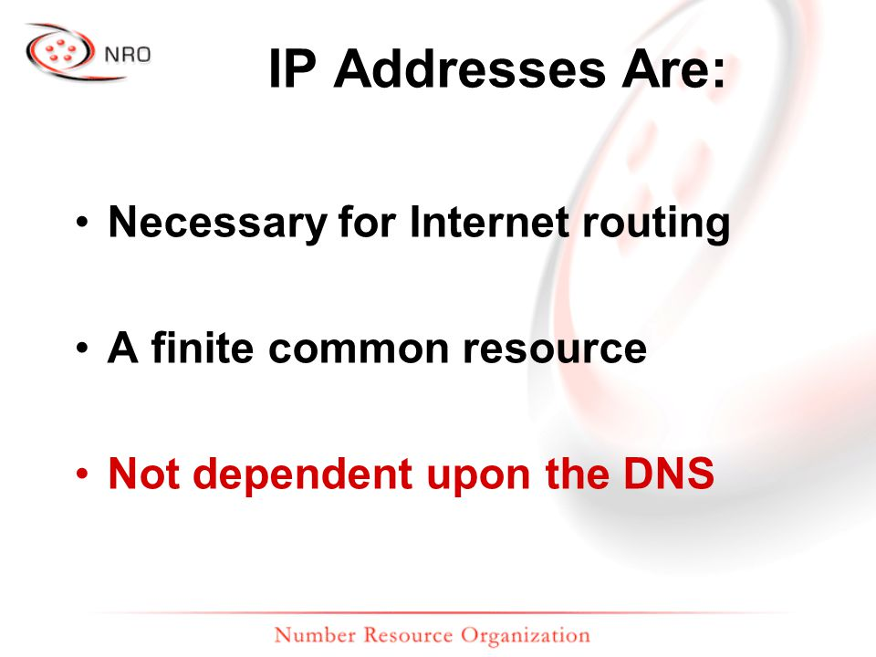 IP Addresses Are: Necessary for Internet routing A finite common resource Not dependent upon the DNS