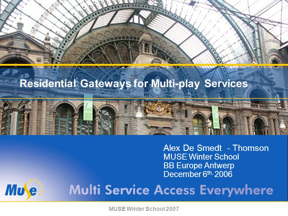 MUSE Winter School 2007 Residential Gateways for Multi-play Services Alex De Smedt - Thomson MUSE Winter School BB Europe Antwerp December 6 th, 2006