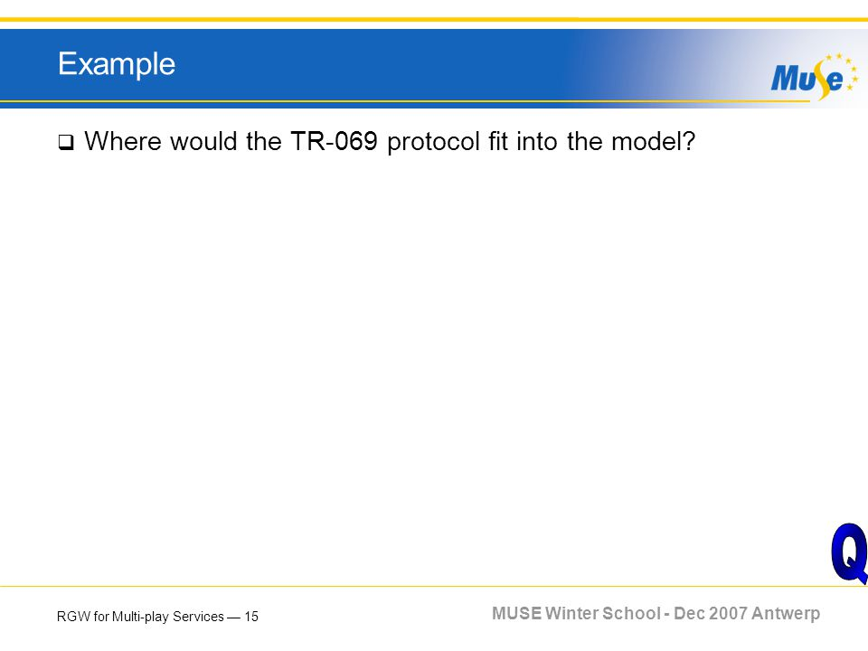 RGW for Multi-play Services 15 MUSE Winter School - Dec 2007 Antwerp Example Where would the TR-069 protocol fit into the model?