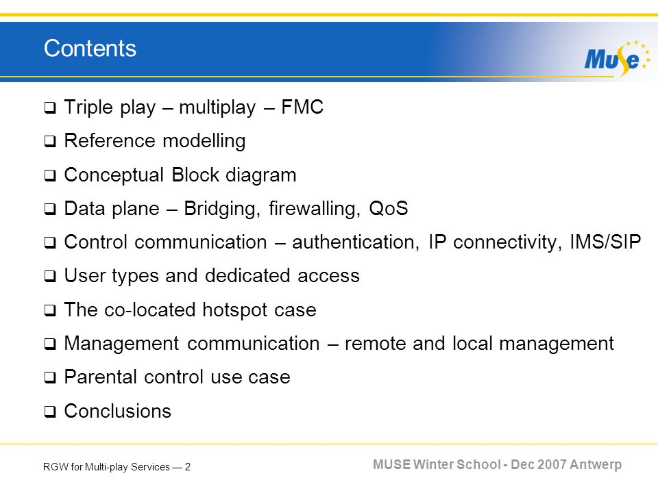 RGW for Multi-play Services 2 MUSE Winter School - Dec 2007 Antwerp Contents Triple play – multiplay – FMC Reference modelling Conceptual Block diagra