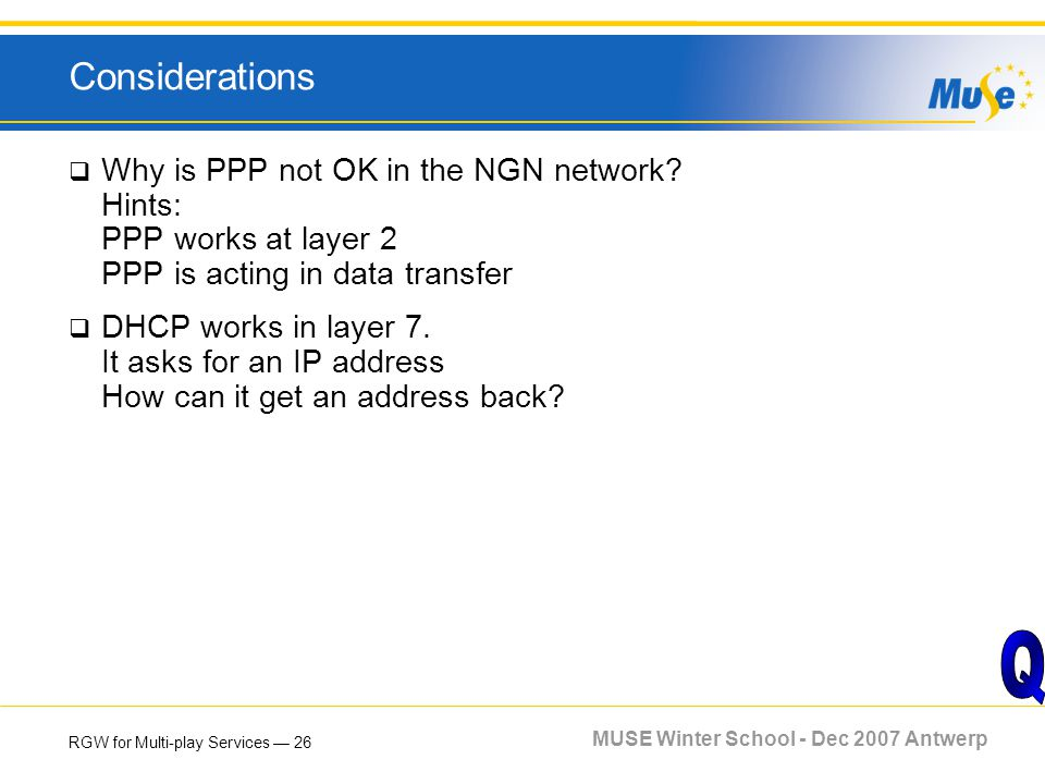 RGW for Multi-play Services 26 MUSE Winter School - Dec 2007 Antwerp Considerations Why is PPP not OK in the NGN network? Hints: PPP works at layer 2