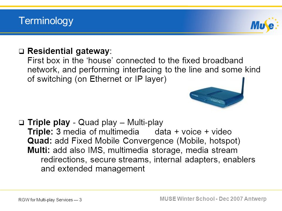 RGW for Multi-play Services 3 MUSE Winter School - Dec 2007 Antwerp Terminology Residential gateway: First box in the house connected to the fixed bro