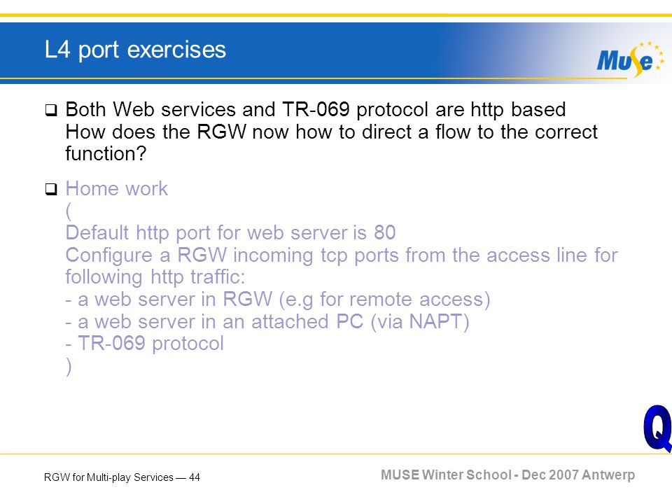 RGW for Multi-play Services 44 MUSE Winter School - Dec 2007 Antwerp L4 port exercises Both Web services and TR-069 protocol are http based How does t
