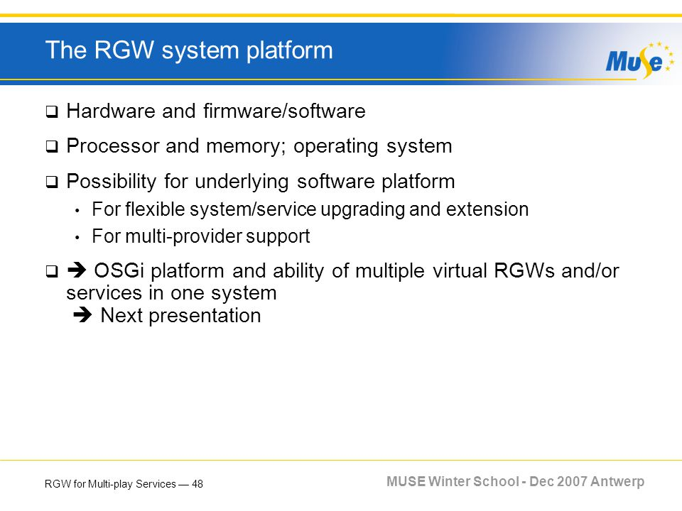 RGW for Multi-play Services 48 MUSE Winter School - Dec 2007 Antwerp The RGW system platform Hardware and firmware/software Processor and memory; oper