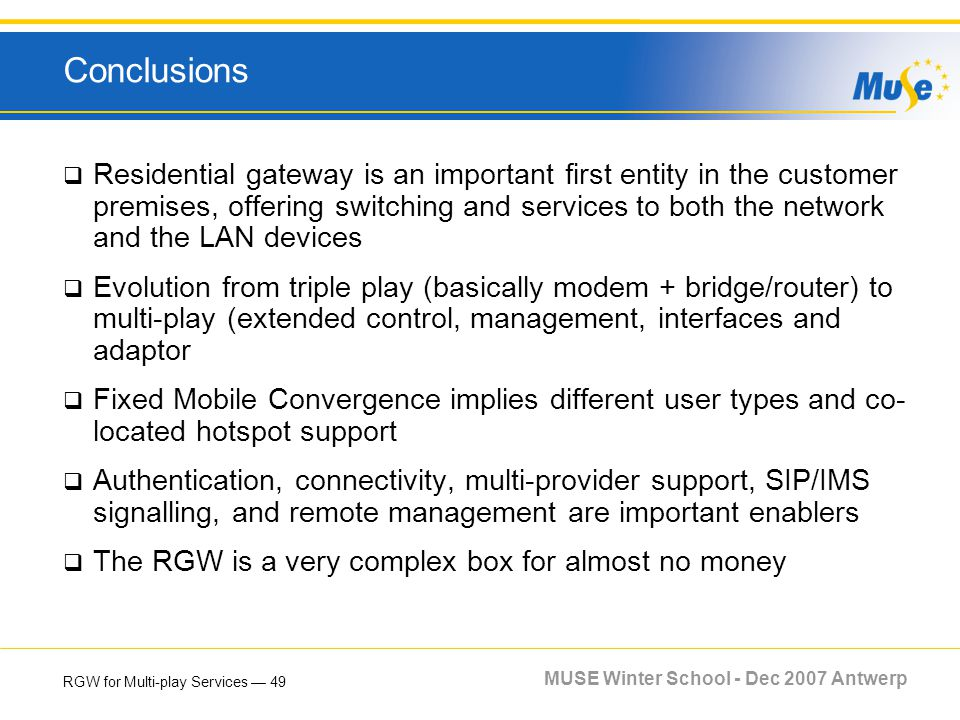 RGW for Multi-play Services 49 MUSE Winter School - Dec 2007 Antwerp Conclusions Residential gateway is an important first entity in the customer prem