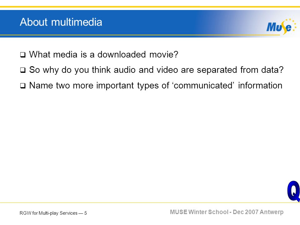 RGW for Multi-play Services 5 MUSE Winter School - Dec 2007 Antwerp About multimedia What media is a downloaded movie? So why do you think audio and v