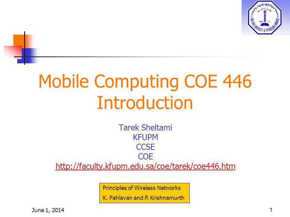 June 1, 20141 Mobile Computing COE 446 Introduction Tarek Sheltami KFUPM CCSE COE http://faculty.kfupm.edu.sa/coe/tarek/coe446.htm Principles of Wirel