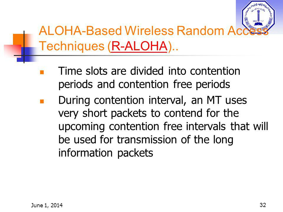 June 1, 201432 ALOHA-Based Wireless Random Access Techniques (R-ALOHA)..R-ALOHA Time slots are divided into contention periods and contention free per