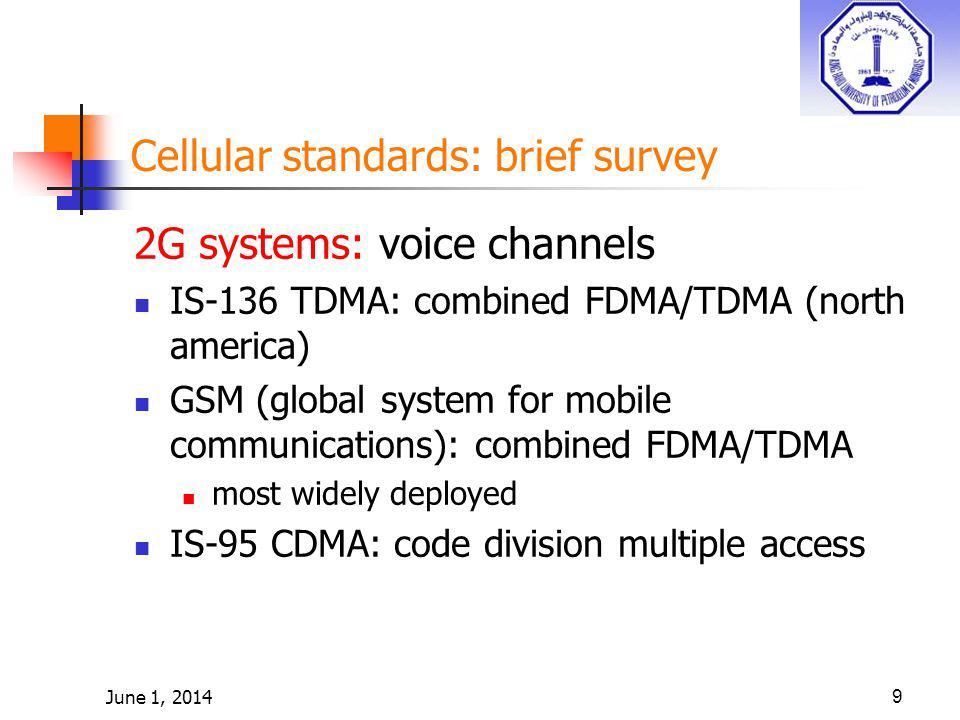 June 1, 201410 Cellular standards: brief survey 2.5 G systems: voice and data channels for those who can t wait for 3G service: 2G extensions general packet radio service (GPRS) evolved from GSM data sent on multiple channels (if available) enhanced data rates for global evolution (EDGE) also evolved from GSM, using enhanced modulation Date rates up to 384K CDMA-2000 (phase 1) data rates up to 144K evolved from IS-95