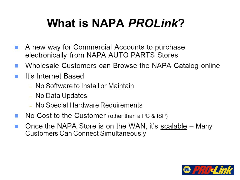 n A new way for Commercial Accounts to purchase electronically from NAPA AUTO PARTS Stores n Wholesale Customers can Browse the NAPA Catalog online n Its Internet Based – No Software to Install or Maintain – No Data Updates – No Special Hardware Requirements n No Cost to the Customer (other than a PC & ISP) n Once the NAPA Store is on the WAN, its scalable – Many Customers Can Connect Simultaneously What is NAPA PROLink
