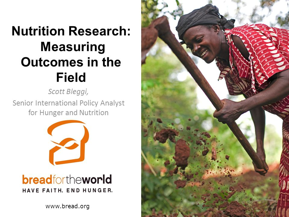 Nutrition Research: Measuring Outcomes in the Field Scott Bleggi, Senior International Policy Analyst for Hunger and Nutrition www.bread.org