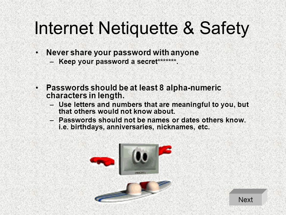 Internet Netiquette & Safety Never share your password with anyone –Keep your password a secret*******. Passwords should be at least 8 alpha-numeric c