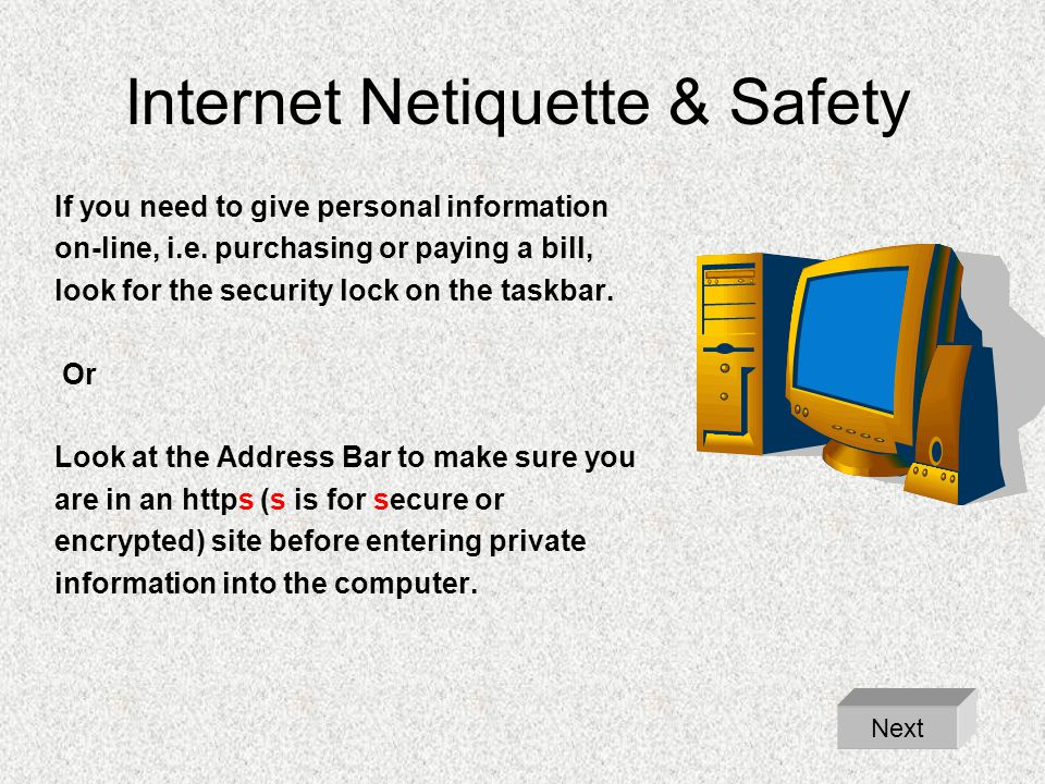 Internet Netiquette & Safety If you need to give personal information on-line, i.e. purchasing or paying a bill, look for the security lock on the tas